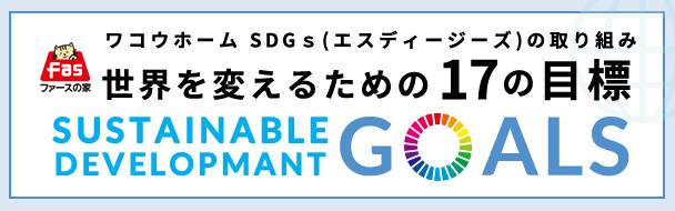 ワコウホーム SDGs(エスディージーズ)の取り組み世界を変えるための17の目標 SUSTAINABLE DEVELOPMANT